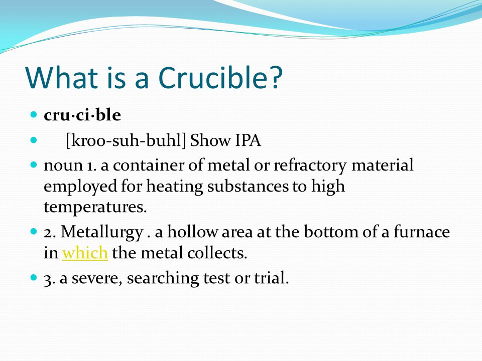 What is a Crucible cru·ci·ble [kroo-suh-buhl] Show IPA